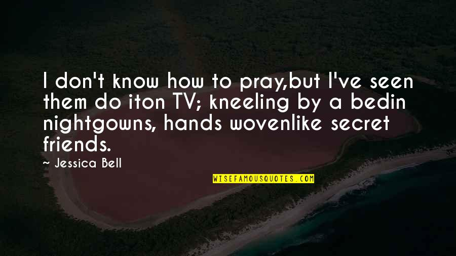 Kneeling To Pray Quotes By Jessica Bell: I don't know how to pray,but I've seen