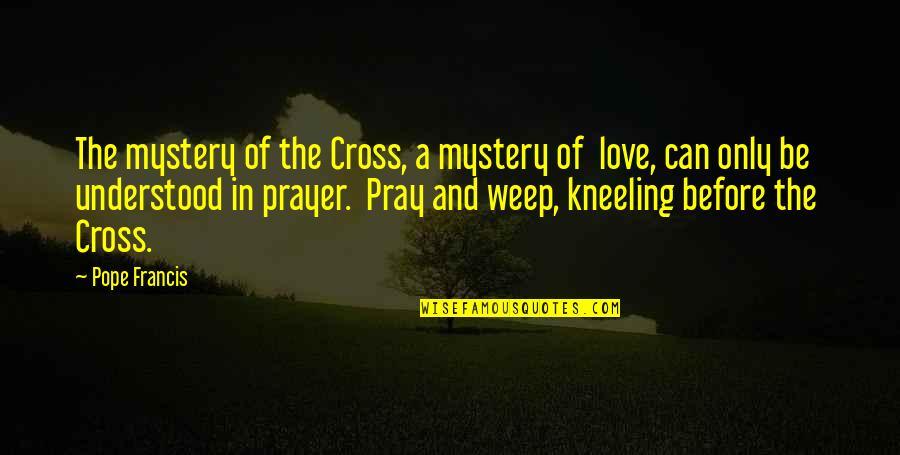 Kneeling To Pray Quotes By Pope Francis: The mystery of the Cross, a mystery of