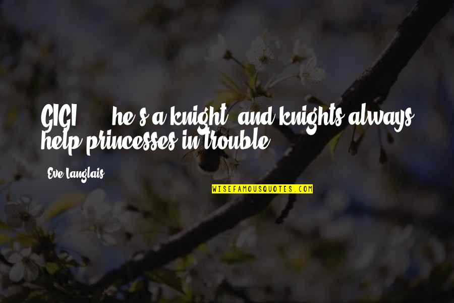 Knights And Princesses Quotes By Eve Langlais: GIGI: ....he's a knight, and knights always help