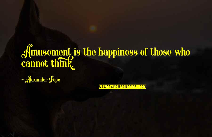 Knights Hospitaller Quotes By Alexander Pope: Amusement is the happiness of those who cannot