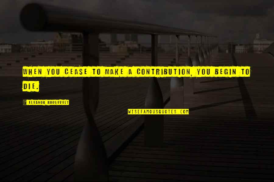 Knots And Crosses Quotes By Eleanor Roosevelt: When you cease to make a contribution, you