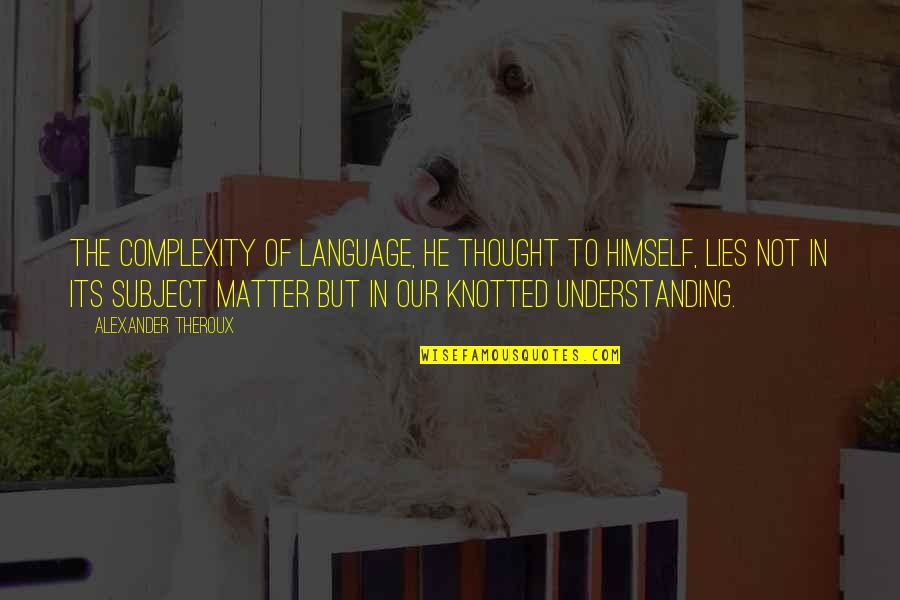 Knotted Quotes By Alexander Theroux: The complexity of language, he thought to himself,