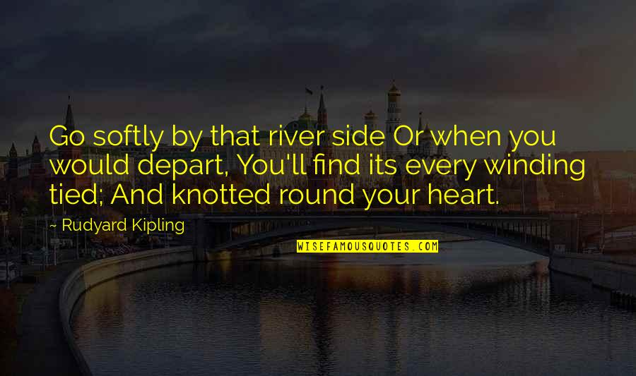 Knotted Quotes By Rudyard Kipling: Go softly by that river side Or when