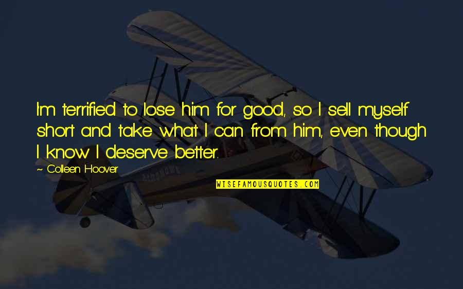 Know What You Deserve Quotes By Colleen Hoover: I'm terrified to lose him for good, so