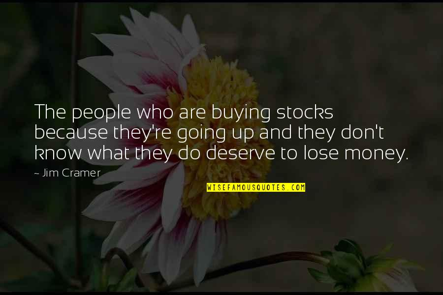 Know What You Deserve Quotes By Jim Cramer: The people who are buying stocks because they're