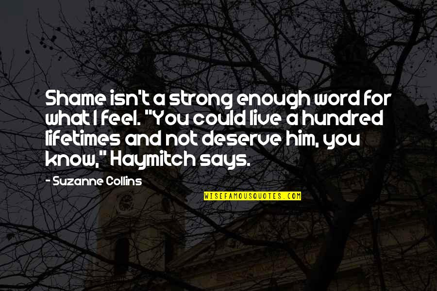 Know What You Deserve Quotes By Suzanne Collins: Shame isn't a strong enough word for what