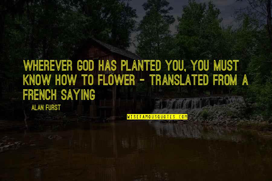 Know You Quotes By Alan Furst: Wherever God has planted you, you must know