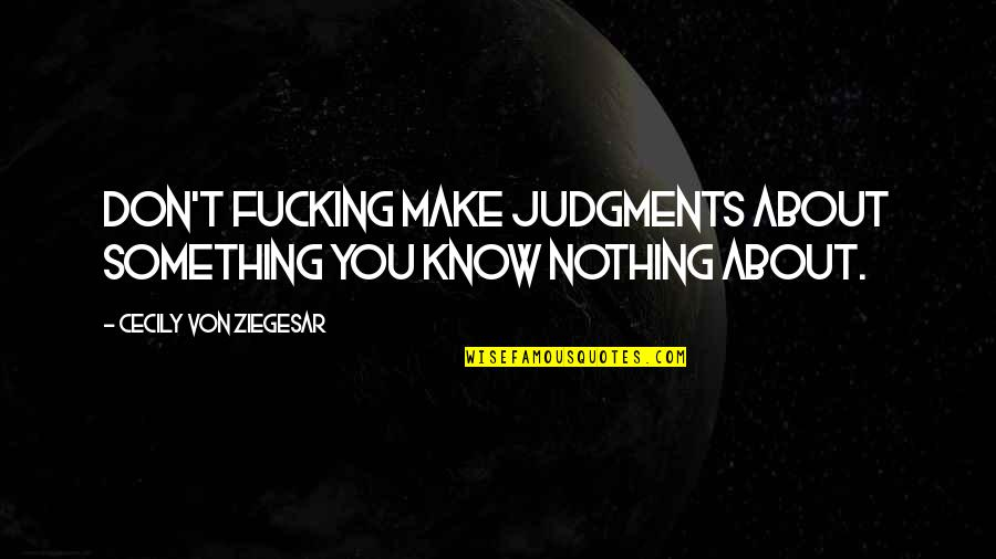 Know You Quotes By Cecily Von Ziegesar: Don't fucking make judgments about something you know