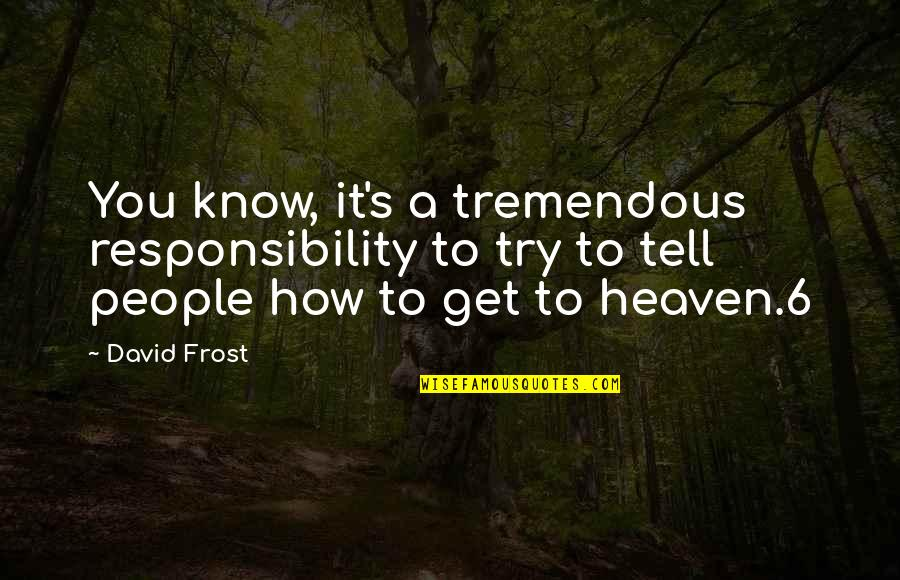 Know You Quotes By David Frost: You know, it's a tremendous responsibility to try