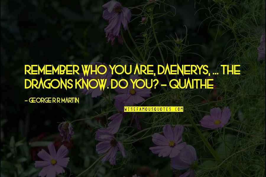 Know You Quotes By George R R Martin: Remember who you are, Daenerys, ... The dragons
