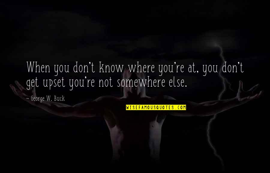 Know You Quotes By George W. Buck: When you don't know where you're at, you