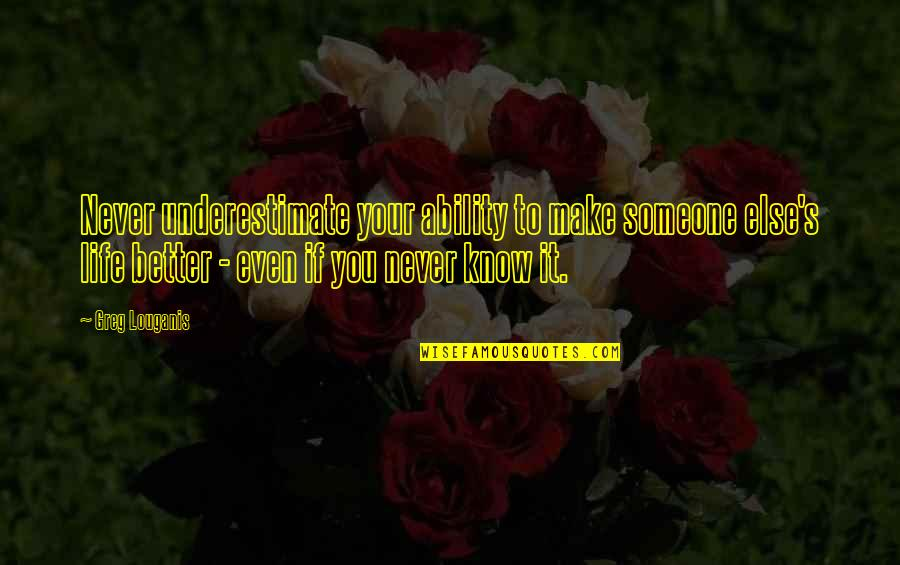Know You Quotes By Greg Louganis: Never underestimate your ability to make someone else's