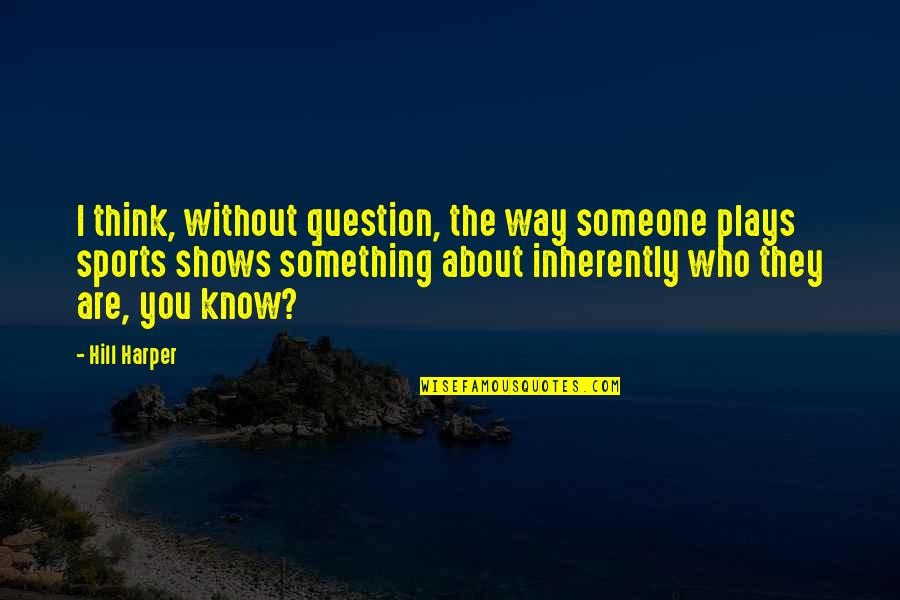 Know You Quotes By Hill Harper: I think, without question, the way someone plays
