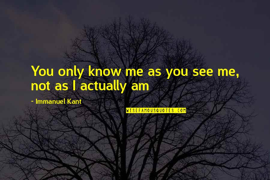 Know You Quotes By Immanuel Kant: You only know me as you see me,