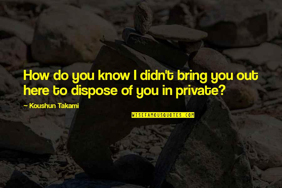 Know You Quotes By Koushun Takami: How do you know I didn't bring you