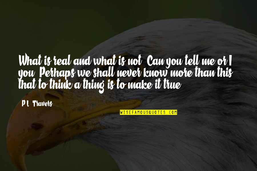 Know You Quotes By P.L. Travers: What is real and what is not? Can