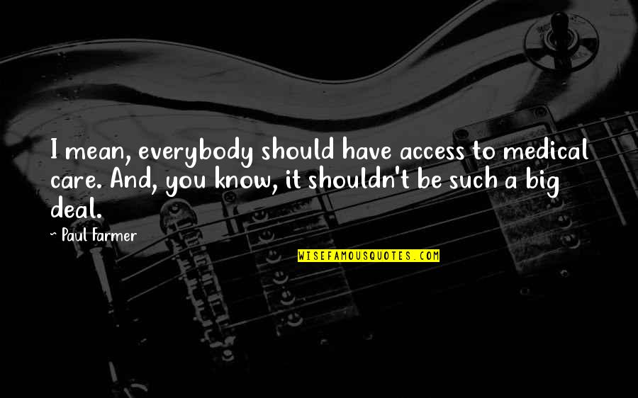 Know You Quotes By Paul Farmer: I mean, everybody should have access to medical