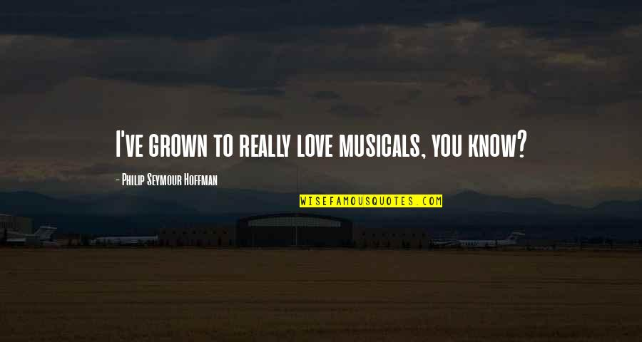 Know You Quotes By Philip Seymour Hoffman: I've grown to really love musicals, you know?