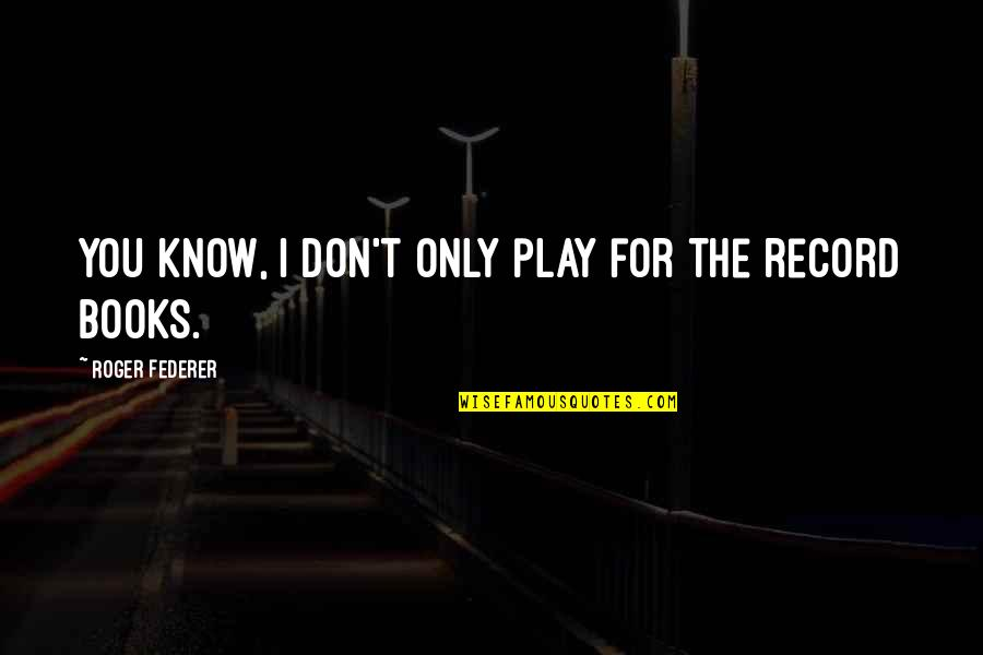 Know You Quotes By Roger Federer: You know, I don't only play for the