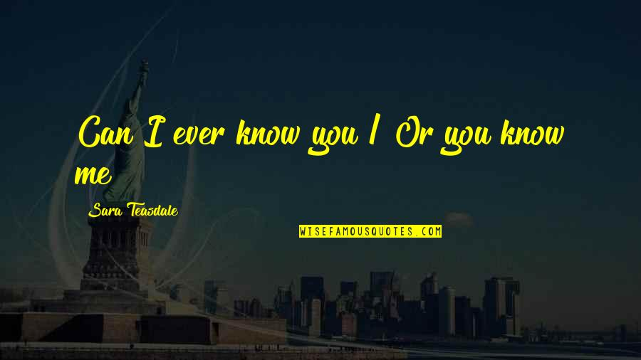 Know You Quotes By Sara Teasdale: Can I ever know you / Or you