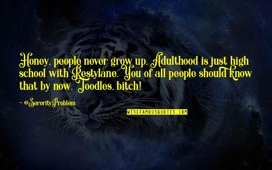 Know You Quotes By @SororityProblem: Honey, people never grow up. Adulthood is just