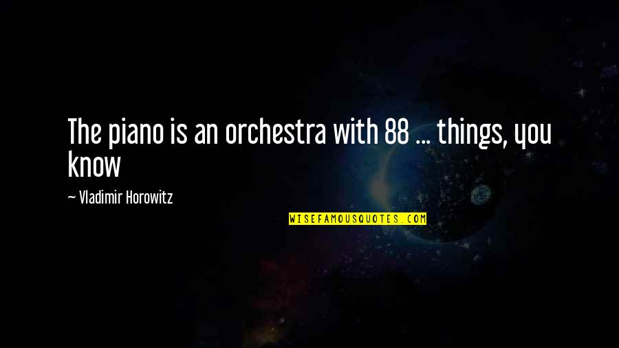 Know You Quotes By Vladimir Horowitz: The piano is an orchestra with 88 ...