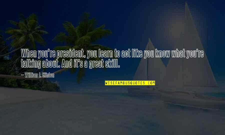 Know You Quotes By William J. Clinton: When you're president, you learn to act like
