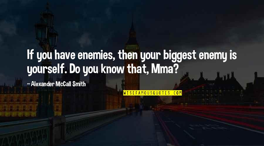 Know Your Enemy Quotes By Alexander McCall Smith: If you have enemies, then your biggest enemy