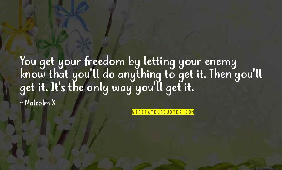 Know Your Enemy Quotes By Malcolm X: You get your freedom by letting your enemy