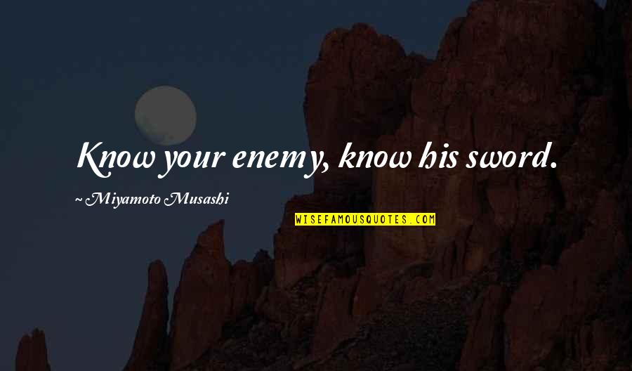 Know Your Enemy Quotes By Miyamoto Musashi: Know your enemy, know his sword.
