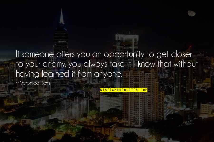 Know Your Enemy Quotes By Veronica Roth: If someone offers you an opportunity to get