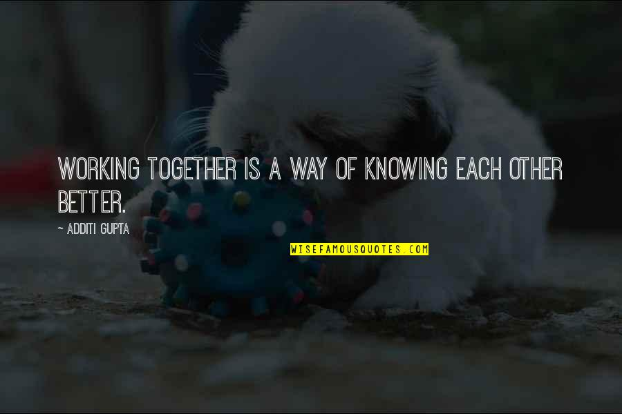 Knowing Each Other Quotes By Additi Gupta: Working together is a way of knowing each