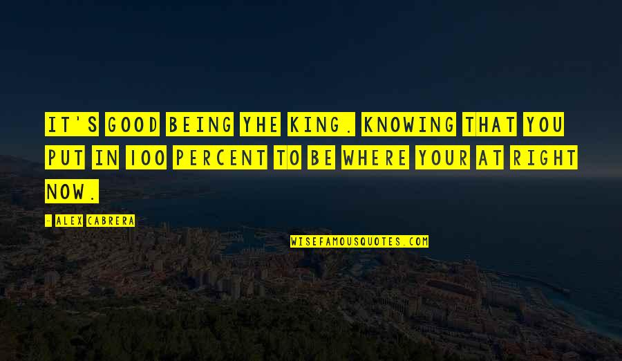 Knowing Each Other Quotes By Alex Cabrera: It's good being yhe king. Knowing that you