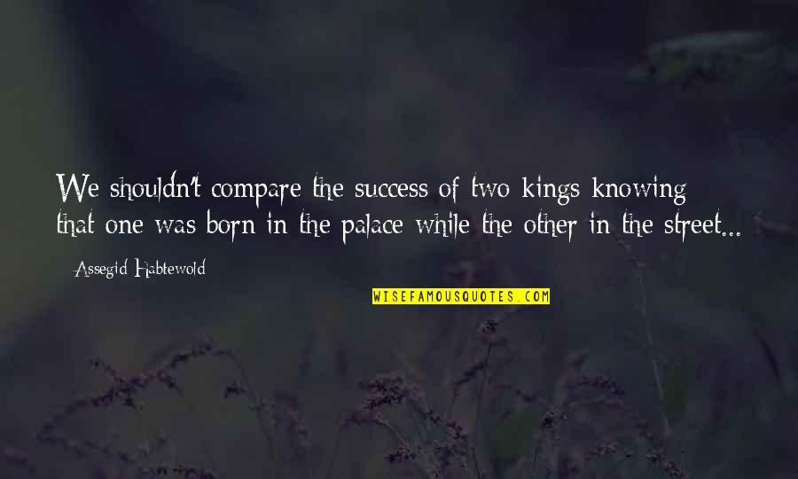 Knowing Each Other Quotes By Assegid Habtewold: We shouldn't compare the success of two kings
