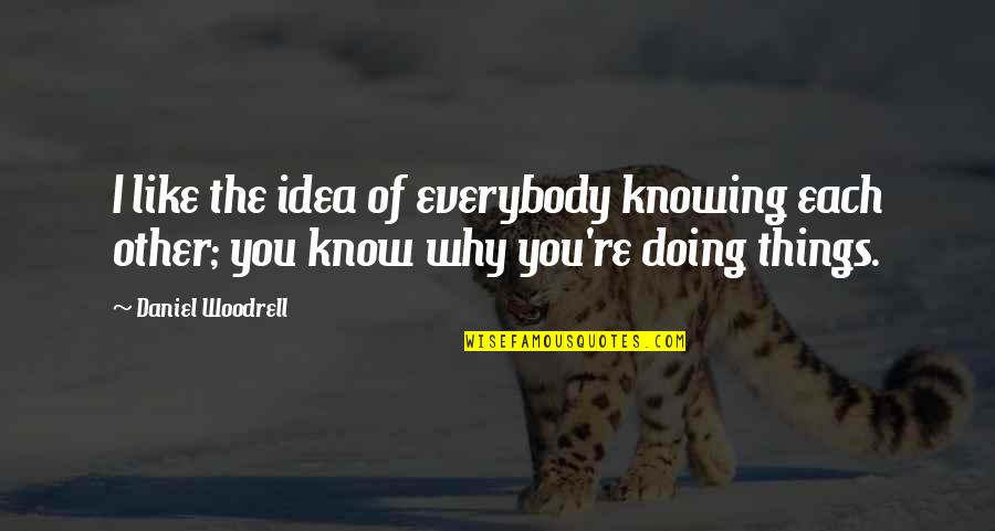 Knowing Each Other Quotes By Daniel Woodrell: I like the idea of everybody knowing each