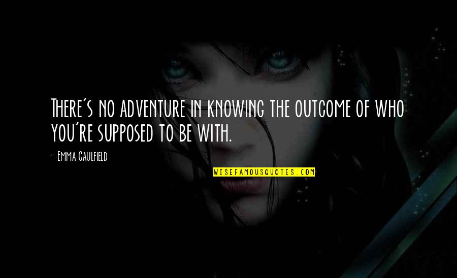 Knowing Each Other Quotes By Emma Caulfield: There's no adventure in knowing the outcome of