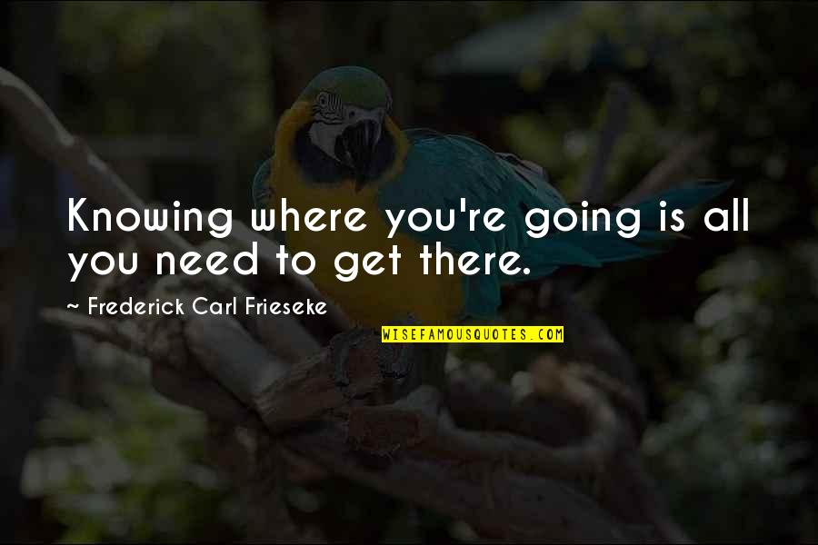 Knowing Each Other Quotes By Frederick Carl Frieseke: Knowing where you're going is all you need