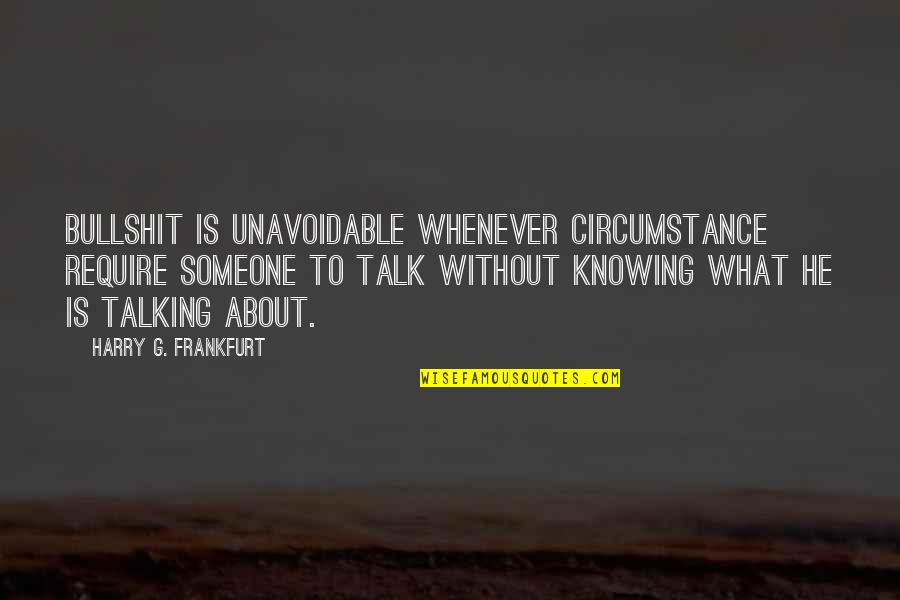 Knowing Each Other Quotes By Harry G. Frankfurt: Bullshit is unavoidable whenever circumstance require someone to