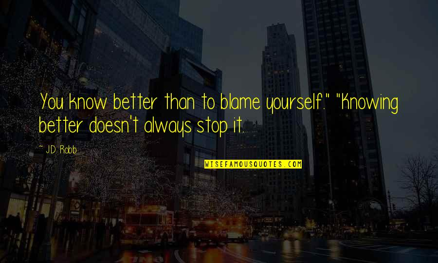 """Knowing Each Other Quotes By J.D. Robb: You know better than to blame yourself."""" """"Knowing"""