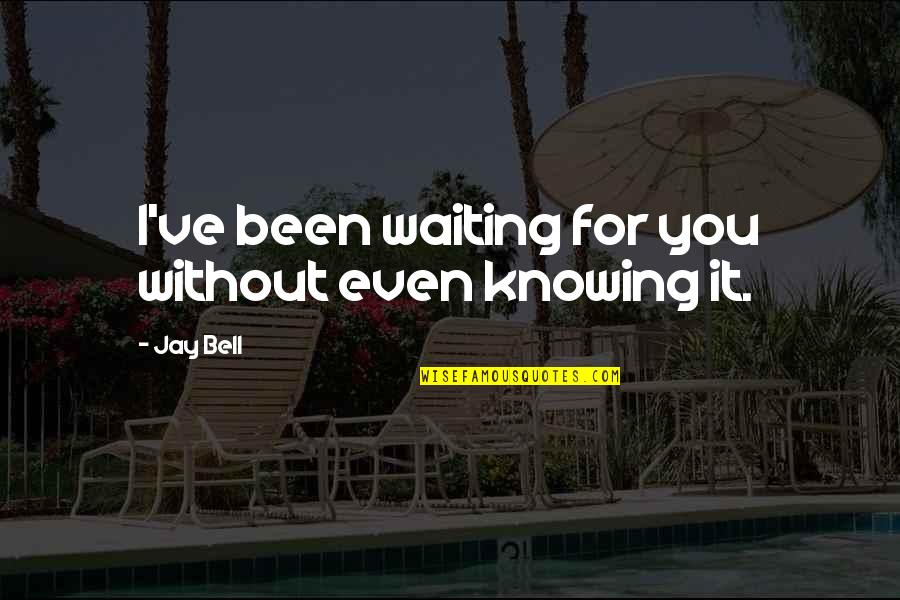 Knowing Each Other Quotes By Jay Bell: I've been waiting for you without even knowing