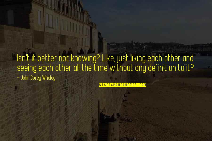 Knowing Each Other Quotes By John Corey Whaley: Isn't it better not knowing? Like, just liking