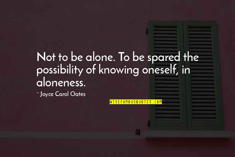 Knowing Each Other Quotes By Joyce Carol Oates: Not to be alone. To be spared the
