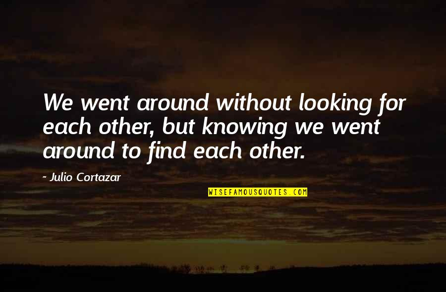 Knowing Each Other Quotes By Julio Cortazar: We went around without looking for each other,