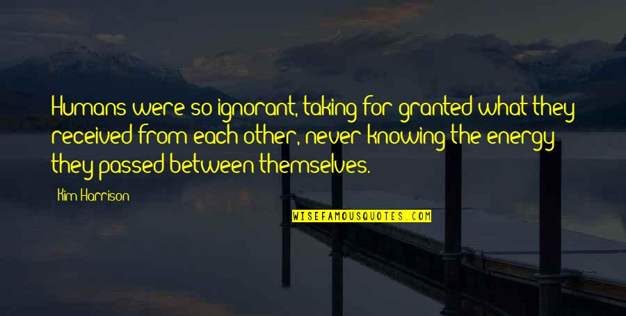 Knowing Each Other Quotes By Kim Harrison: Humans were so ignorant, taking for granted what