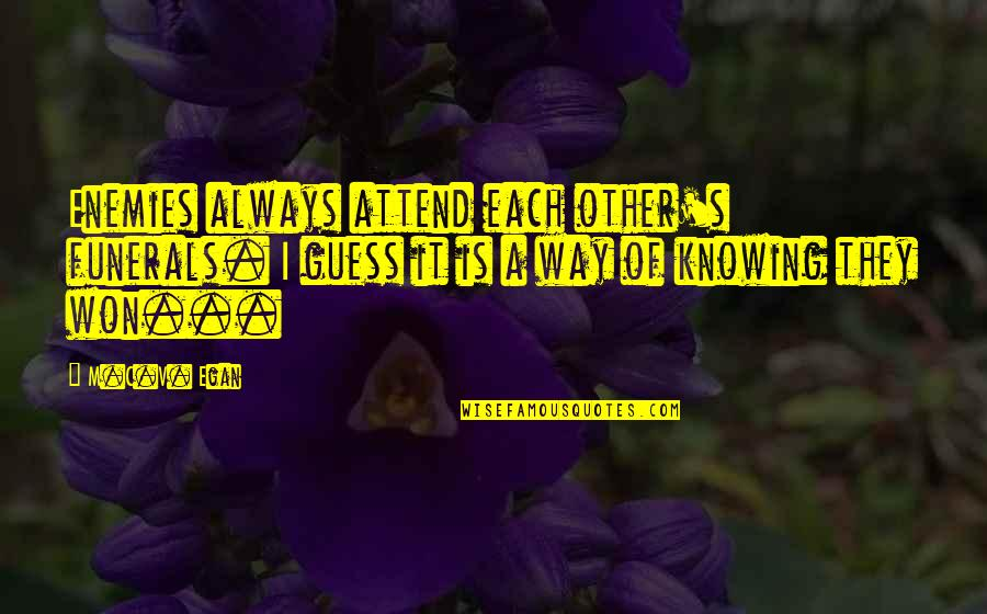Knowing Each Other Quotes By M.C.V. Egan: Enemies always attend each other's funerals. I guess