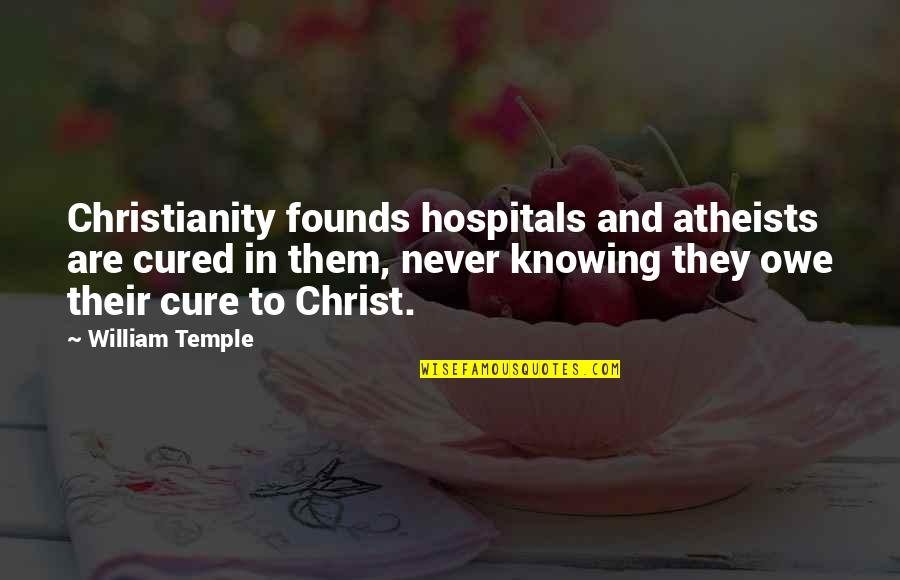 Knowing Each Other Quotes By William Temple: Christianity founds hospitals and atheists are cured in