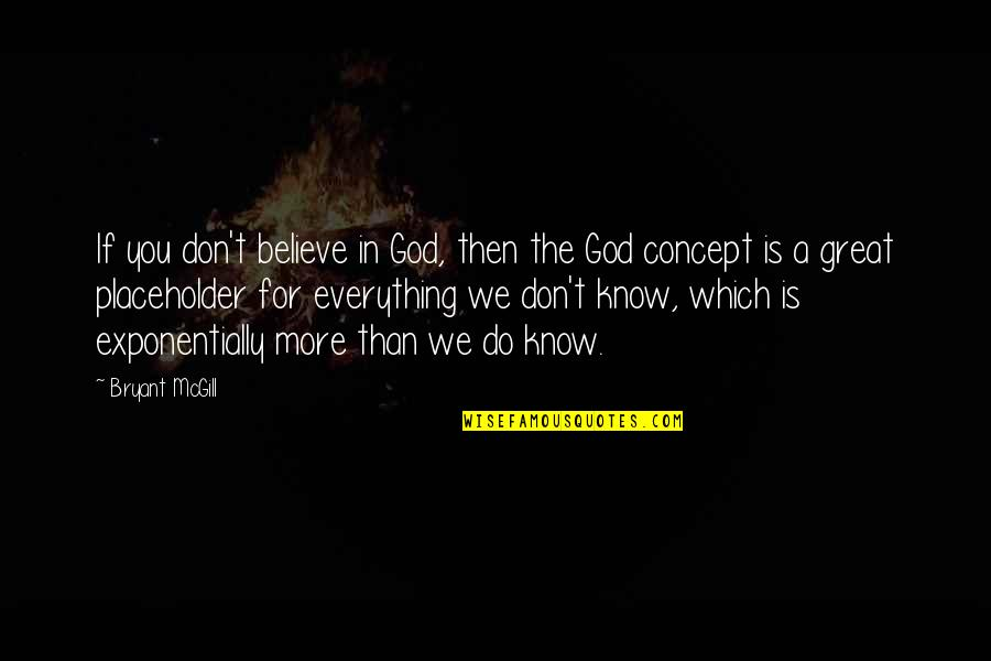 Knowing Everything Quotes By Bryant McGill: If you don't believe in God, then the