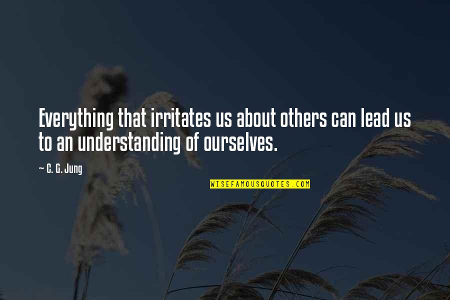 Knowing Everything Quotes By C. G. Jung: Everything that irritates us about others can lead