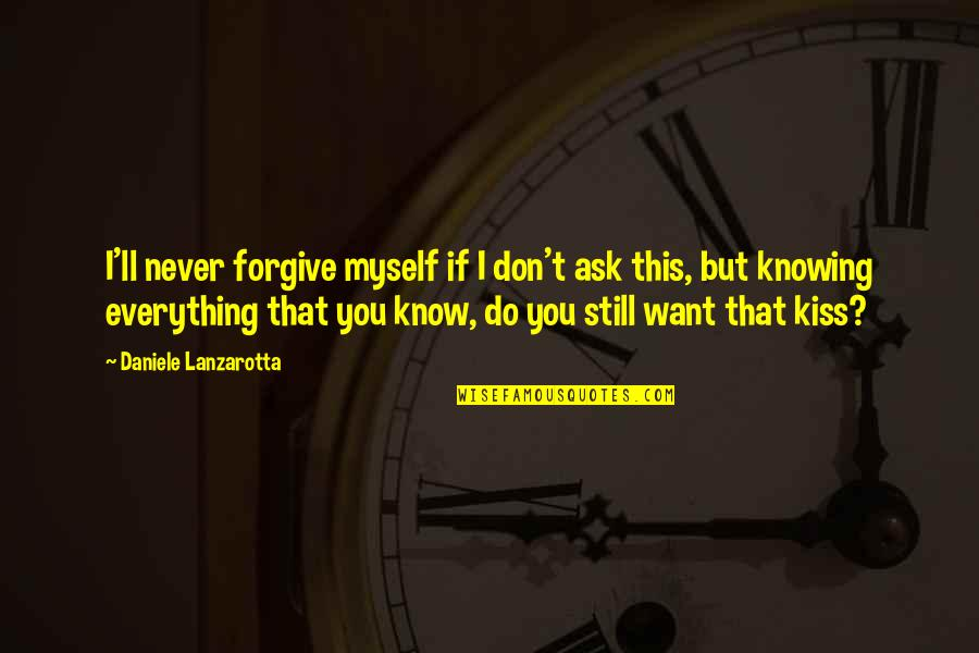 Knowing Everything Quotes By Daniele Lanzarotta: I'll never forgive myself if I don't ask
