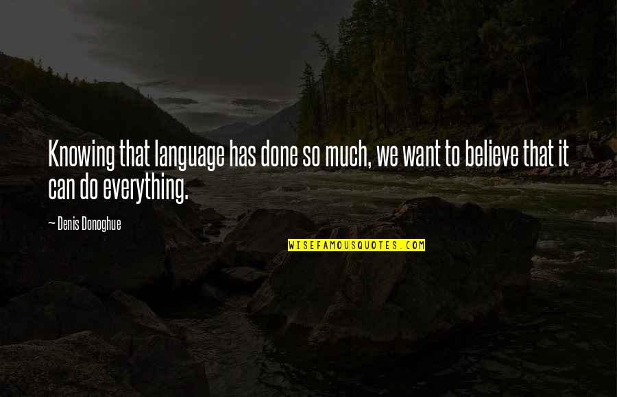 Knowing Everything Quotes By Denis Donoghue: Knowing that language has done so much, we